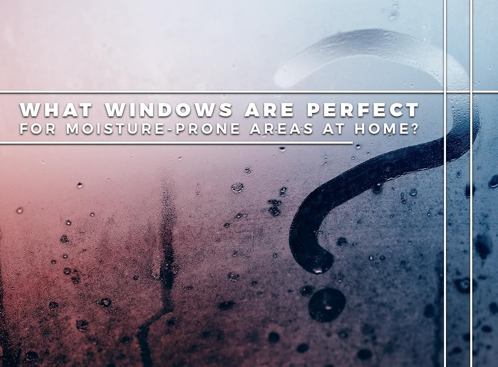 What Windows Are Perfect For Moisture-Prone Areas At Home?